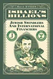 Israel' s Billions: Jewish Swindlers and International Financiers