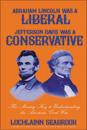 Abraham Lincoln Was a Liberal, Jefferson Davis Was a Conservative: The Missing Key to Understanding the American Civil War