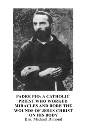 Padre Pio: A Catholic Priest Who Worked Miracles and Bore the Wounds of Jesus Christ on His Body