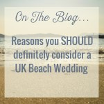 Reasons Why You SHOULD Have A Beach Wedding In The UK