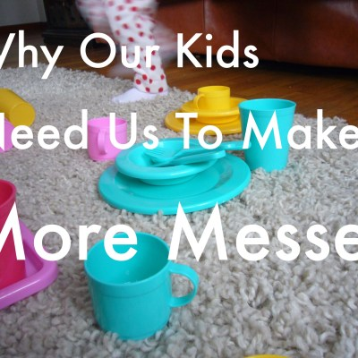 Why Our Kids Need Us To Make More Messes