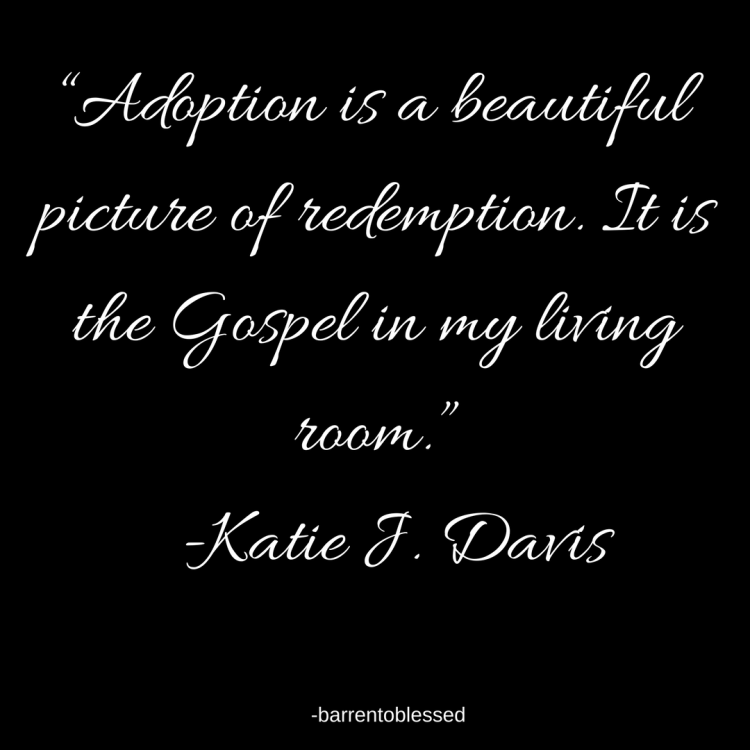 "Adoption is a beautiful picture of redemption. It is the Gospel in my living room."" -Katie J. Davis"