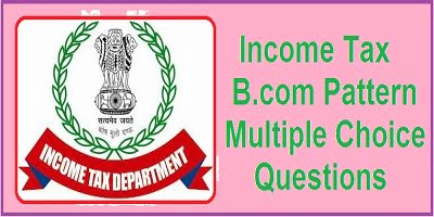 Income Tax B.com Pattern Multiple Choice Questions   mcqs on income tax