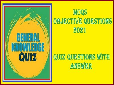 (MCQs) Objective Questions 2021 | Quiz Questions With Answer