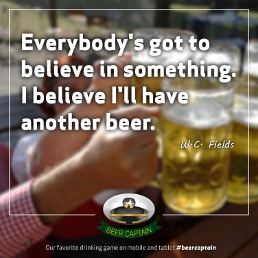 Beer Quote: Everybody's got to believe in something. I believe I'll have another beer. (W. C. Fields)