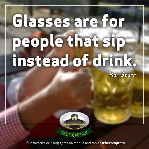 Beer Quote: Glasses are for people that sip instead of drink. (Kari Starr)