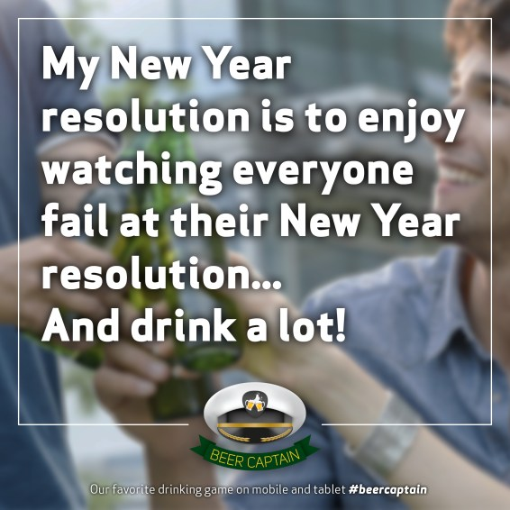 Beer Quote: My New Years resolution is to enjoy watching everyone fail at their New Year resolution... And drink a lot!
