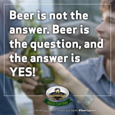 Beer Quote: Beer is not the answer. Beer is the question, and the answer is YES!