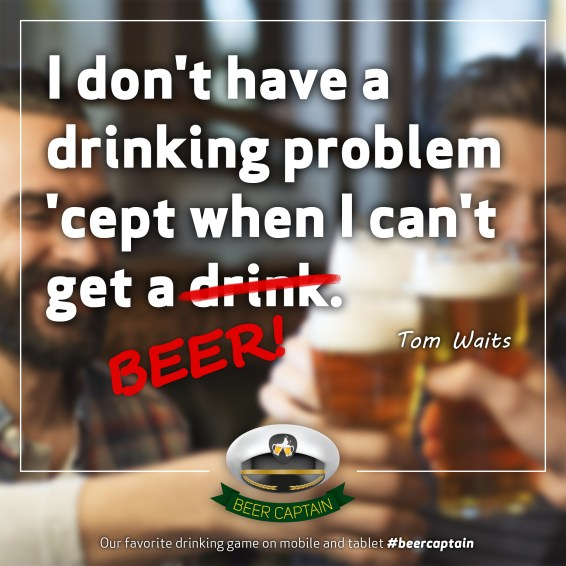 Beer Quote: I don't have a drinking problem 'cept when I can't get a drink. (Tom Waits)