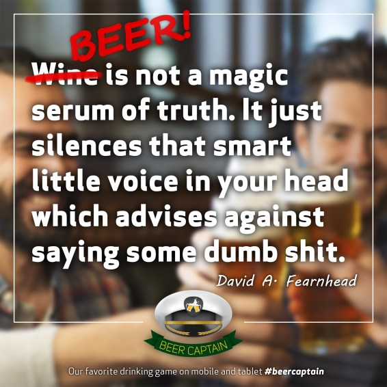 Beer Quote: Wine is not a magic serum og truth. It just silences that smart Little voice in your head which advises against saying some dumb shit. (David A. Fearnhead)