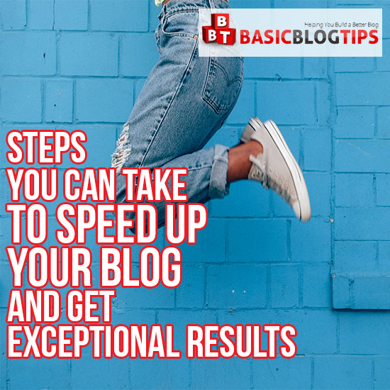 Steps You Can Take to Speed up Your Blog and Get Exceptional Results - Basic Blog Tips