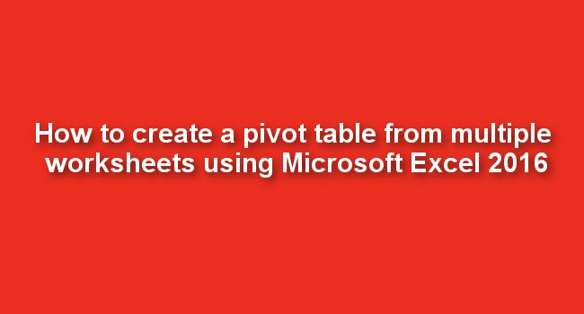 How to create a pivot table from multiple worksheets using Microsoft Excel 2016