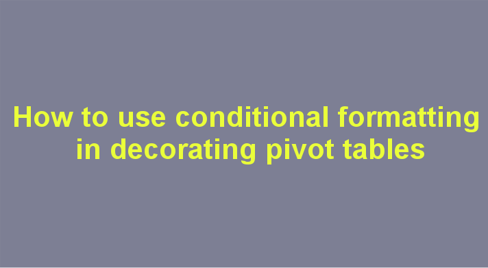 How to use conditional formatting in decorating pivot tables
