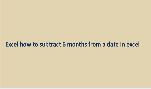 Excel how to subtract 6 months from a date in excel
