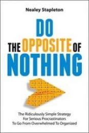 Do The Opposite Of Nothing: The Ridiculously Simple Strategy For Serious Procrastinators