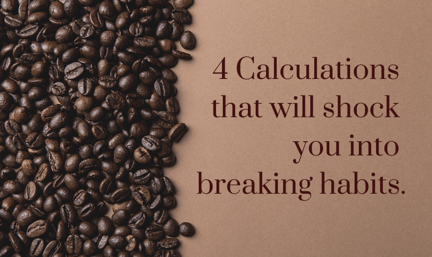 4 Calculations that will shock you into breaking habits.