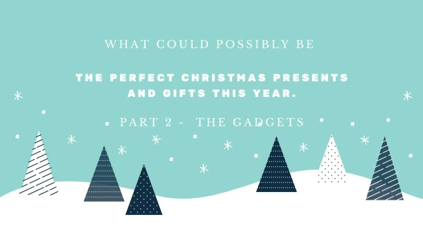 what could possibly be the perfect Christmas presents and gifts this year. Part 2 - The Gadgets