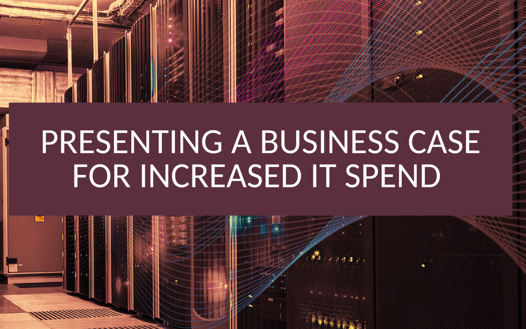 Presenting a Business Case for Increased IT Spend