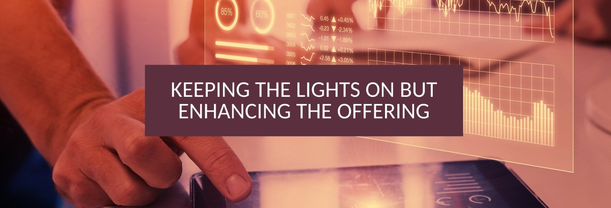 Keeping the lights on but enhancing the offering - Getting the balance right