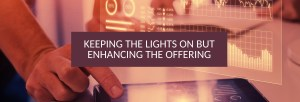 Keeping the lights on but enhancing the offering – Getting the balance right