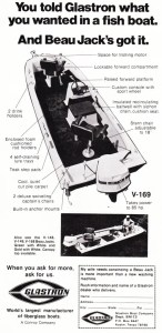 In 1973, Glastron Boats advertised their Beau Jack V-169. A '72 model boat the V-169 was rated for an 85-hp motor, had a raised front deck, console steering, livewell, and built-in anchor mounts. Like most boats of the time, each gunwale had lure trays – imagine this on a boat of today. I guess you didn't have to worry about baits flying out of the boat when they only did 45 mph. Still what happened when you hit a decent wake? There went that $50 Big-O!