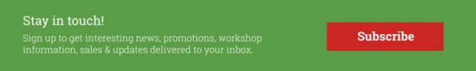 Click Subscribe to get all the latest news, promotions, sales and workshop information right in your inbox!