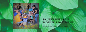 Bauer's Busy Bees: Mother's Day event, new time ADDED @ Bauer's Market & Garden Center   La Crescent   Minnesota   United States