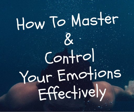 How To Master & Control Your Emotions Effectively