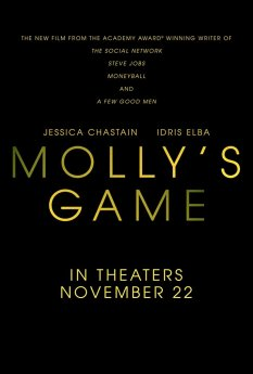 MOLLY'S GAME: Aaron Sorkin's directorial debut stars Jessica Chastain and Idris Elba in the true story of Molly Bloom, proprietor of Hollywood's most exclusive high-stakes poker game for a decade before being shut down by the FBI.