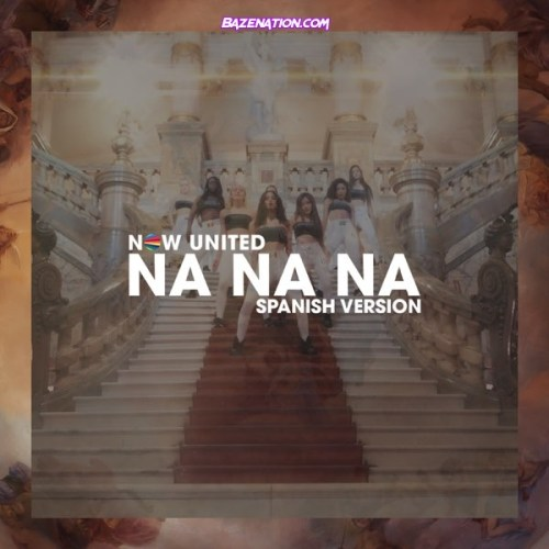 Now United - Na Na Na (Spanish Version) Mp3 Download