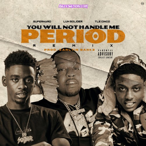 Super Nard, Luh Soldier & TLE Cinco - You Will Not Handle Me Period Mp3 Download