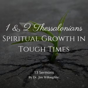 1 & 2 Thessalonians – Spiritual Growth in Tough Times