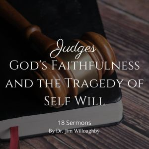Judges – God's Faithfulness and the Tragedy of Self Will