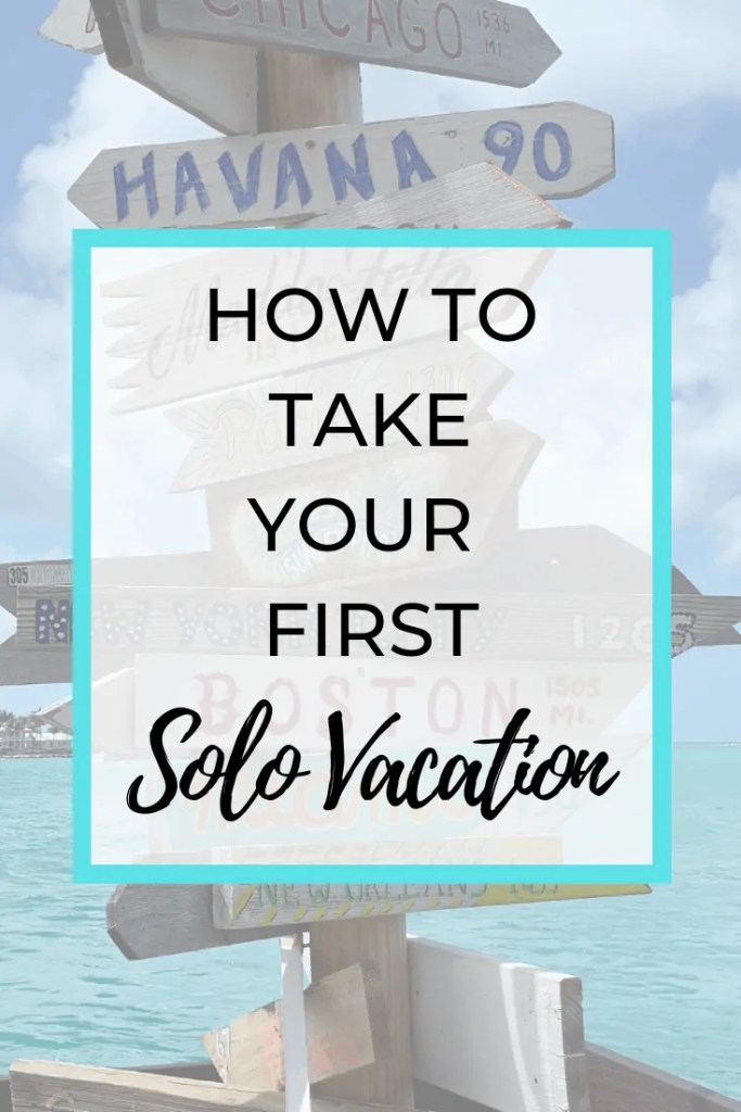 How To Take Your First Solo Vacation - Tips For Traveling Alone
