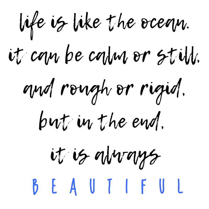 beach life quotes inspirational - life is like the ocean.  it can be calm or still, and rough or rigid, but in the end, it is always beautiful.