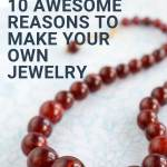 10 Awesome Reasons To Make Your Own Jewelry