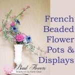 French beaded flower arrangements, pot plants and displays, Katie Dean, Beadflowers