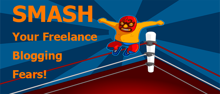 Fear and Loathing in Freelance Blogging: Your 7 Techniques to Smash Them