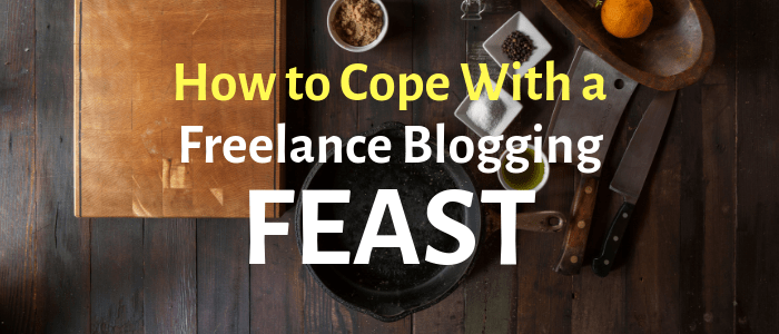 "How to Cope When You Hit the ""Feast"" in the Freelance Blogger Feast and Famine Cycle"