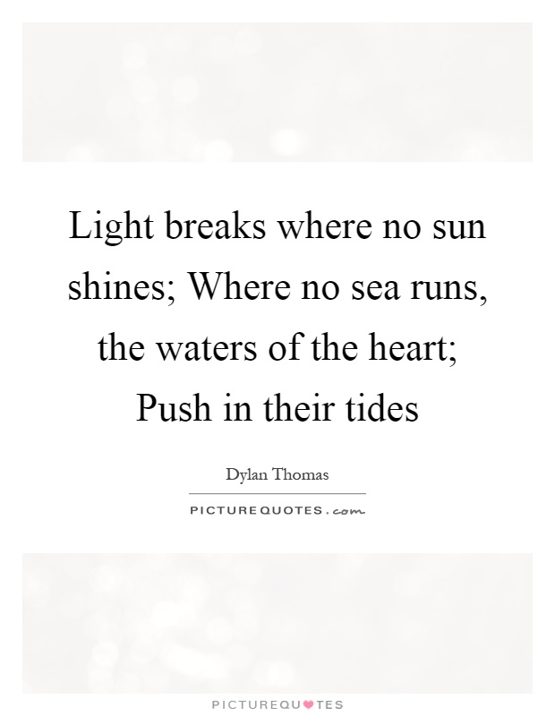 """light breaks where no sun shines by dylan thomas essays Dylan thomas (welsh, 1914–1953) """"light breaks where no sun shines"""" light breaks where no sun shines where no sea runs, the waters of the heart."""