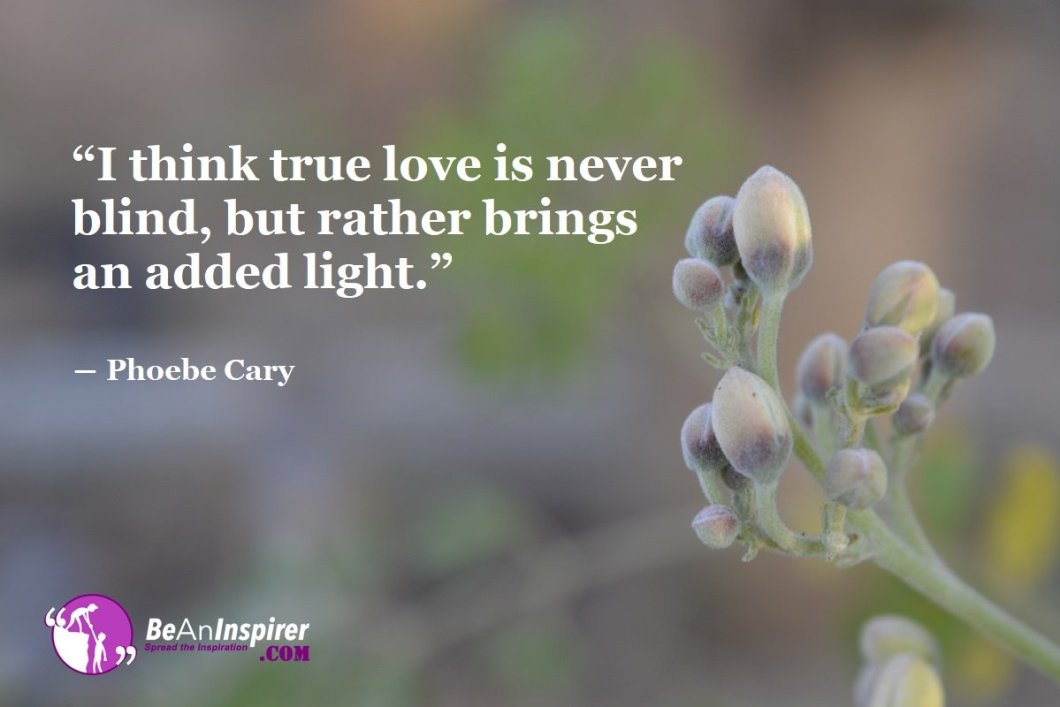 I-think-true-love-is-never-blind-but-rather-brings-an-added-light-Phoebe-Cary-Top-100-Love-Quotes-Be-An-Inspirer