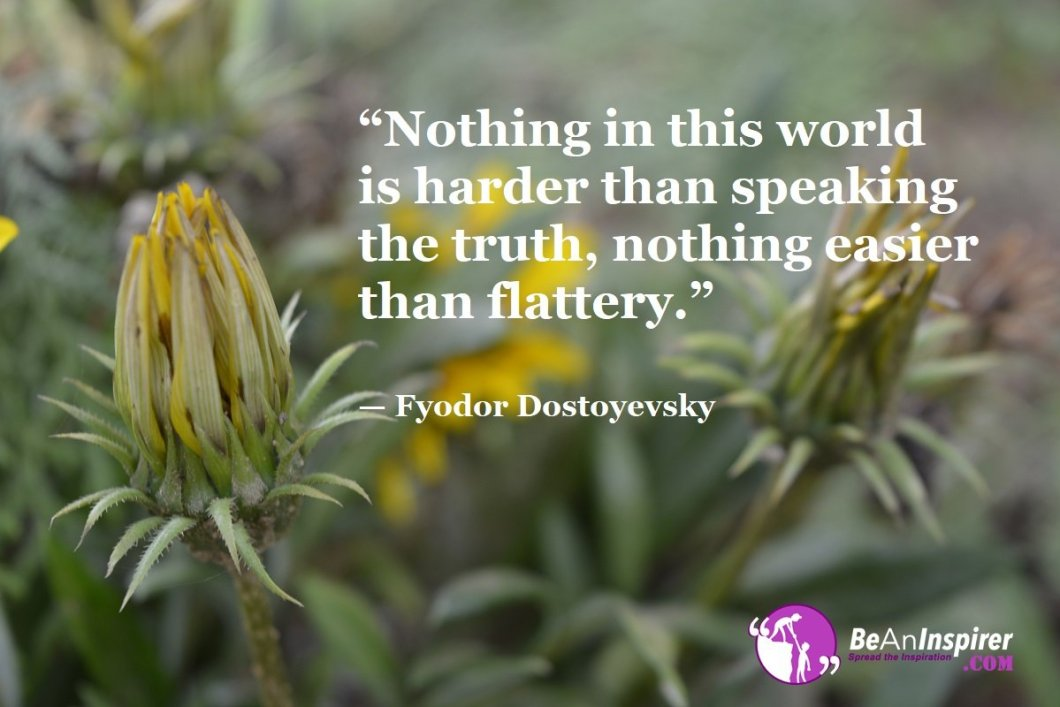 Nothing-in-this-world-is-harder-than-speaking-the-truth-nothing-easier-than-flattery-Fyodor-Dostoyevsky-Honesty-Quotes-Be-An-Inspirer