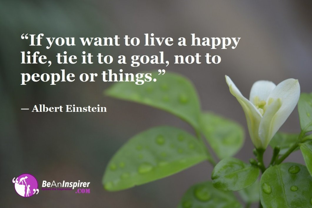 If-you-want-to-live-a-happy-life-tie-it-to-a-goal-not-to-people-or-things-Albert-Einstein-Top-100-Life-Quotes-Be-An-Inspirer