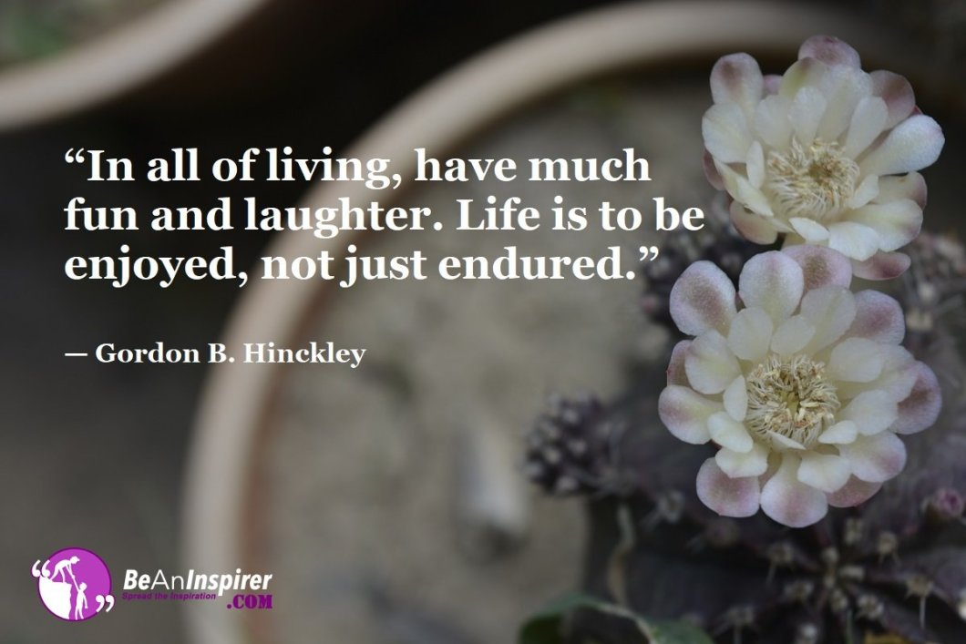 In-all-of-living-have-much-fun-and-laughter-Life-is-to-be-enjoyed-not-just-endured-Gordon-B-Hinckley-Top-100-Life-Quotes-Be-An-Inspirer