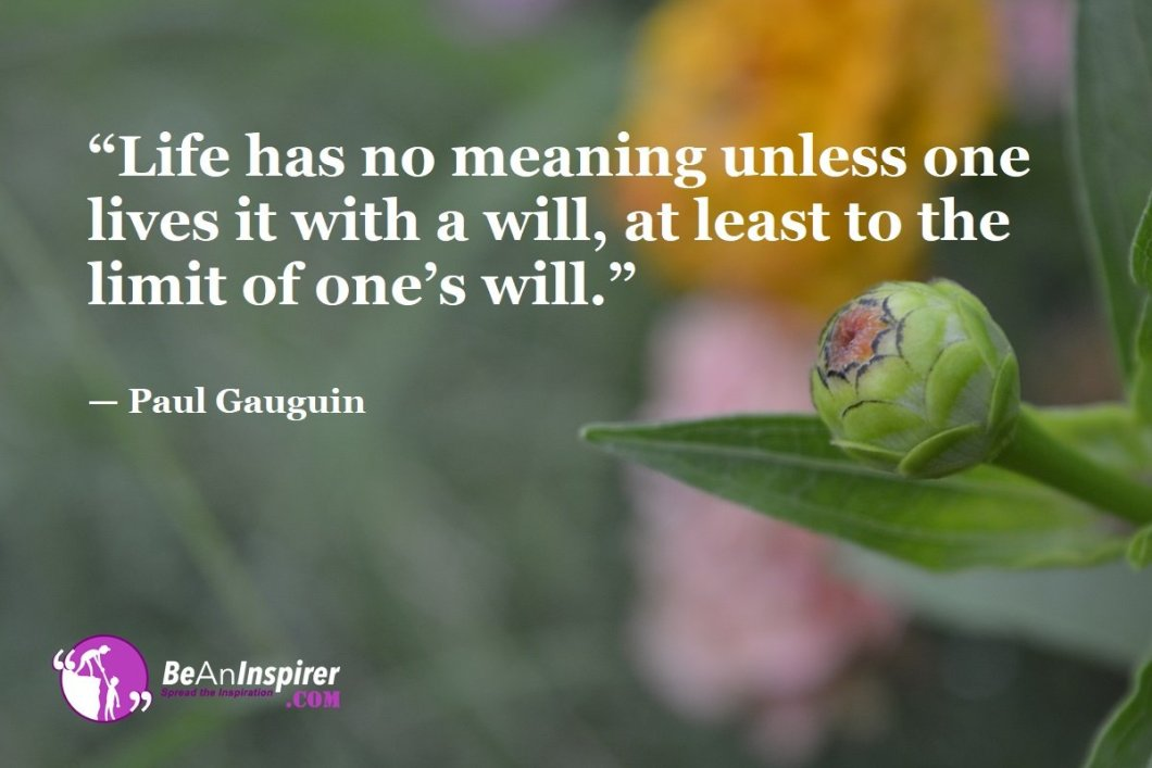 Life-has-no-meaning-unless-one-lives-it-with-a-will-at-least-to-the-limit-of-ones-will-Paul-Gauguin-Top-100-Life-Quotes-Be-An-Inspirer