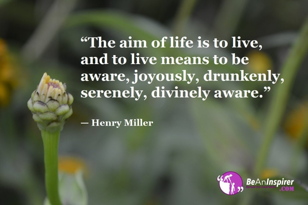 The-aim-of-life-is-to-live-and-to-live-means-to-be-aware-joyously-drunkenly-serenely-divinely-aware-Henry-Miller-Top-100-Life-Quotes-Be-An-Inspirer