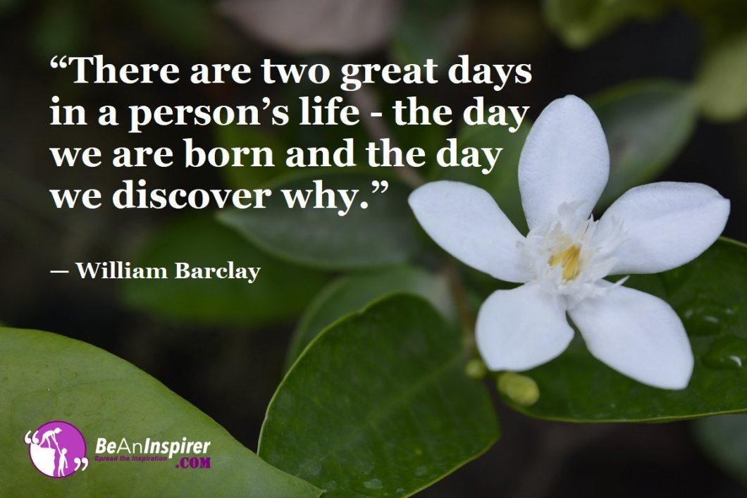 There-are-two-great-days-in-a-persons-life-the-day-we-are-born-and-the-day-we-discover-why-William-Barclay-Top-100-Life-Quotes-Be-An-Inspirer