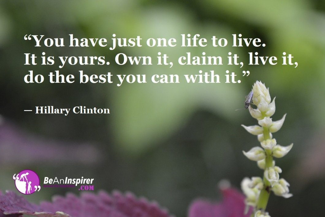 You-have-just-one-life-to-live-It-is-yours-Own-it-claim-it-live-it-do-the-best-you-can-with-it-Hillary-Clinton-Top-100-Life-Quotes-Be-An-Inspirer