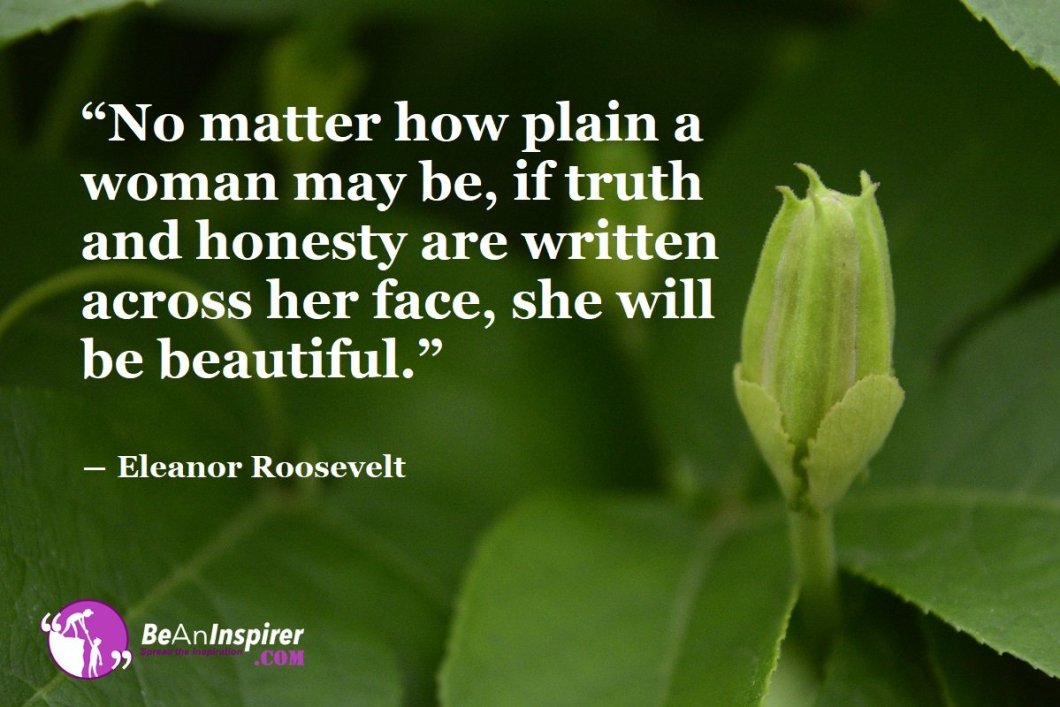 No-matter-how-plain-a-woman-may-be-if-truth-and-honesty-are-written-across-her-face-she-will-be-beautiful-Eleanor-Roosevelt-Beauty-Quotes-Be-An-Inspirer