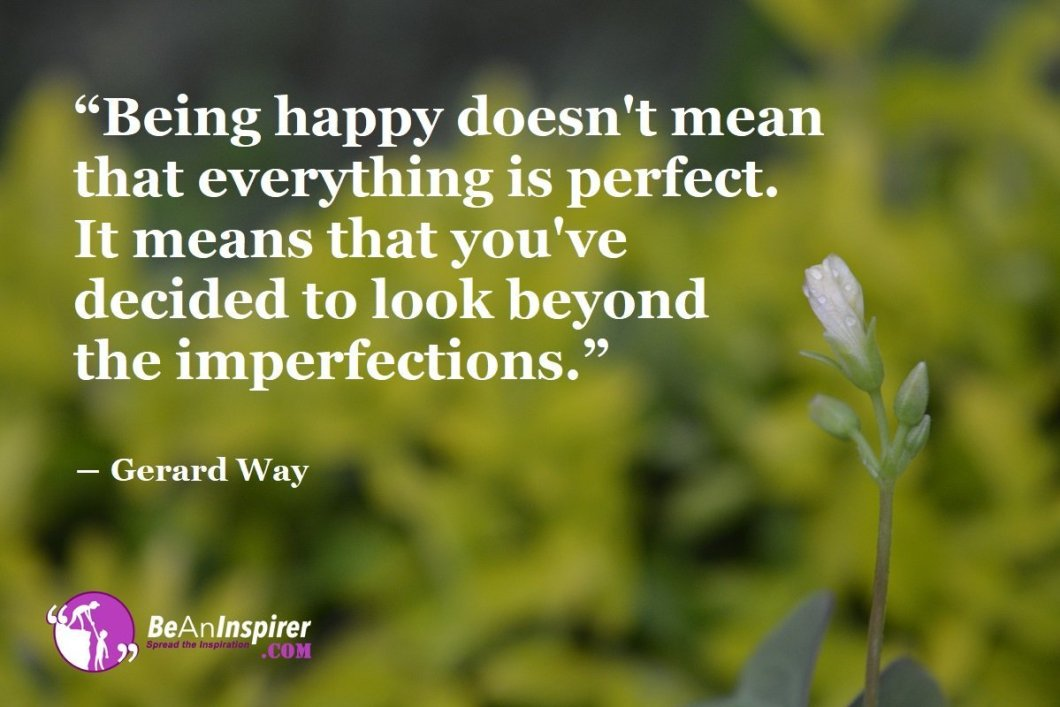 Being-happy-doesnt-mean-that-everything-is-perfect-It-means-that-youve-decided-to-look-beyond-the-imperfections-Gerard-Way-Happiness-Quotes-Be-An-Inspirer